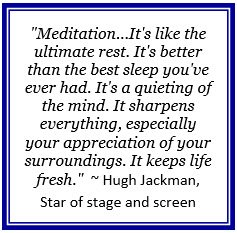 """Meditation...It's like the ultimate rest. It's better than the best sleep you've ever had. It's a quieting of the mind. It sharpens everything, especially your appreciation of your surroundings. It keeps life fresh."" ~ Hugh Jackman, Star of stage and screen"