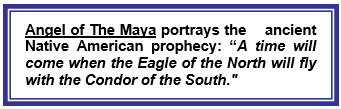 "Angel of The Maya portrays the ancient Native American prophecy: ""A time will come when the Eagle of the North will fly with the Condor of the South."""