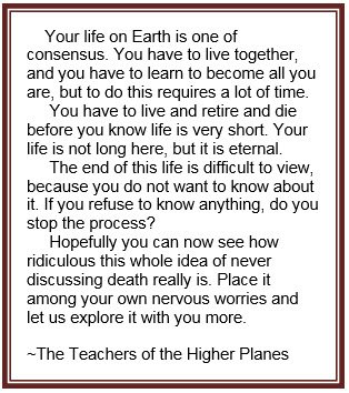 Your life on Earth is one of consensus. You have to live together, and you have to learn to become all you are, but to do this requires a lot of time. You have to live and retire and die before you know life is very short. Your life is not long here, but it is eternal. The end of this life is difficult to view, because you do not want to know about it. If you refuse to know anything, do you stop the process? Hopefully you can now see how ridiculous this whole idea of never discussing death really is. Place it among your own nervous worries and let us explore it with you more. ~The Teachers of the Higher Planes