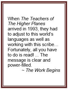 When The Teachers of The Higher Planes arrived in 1993, they had to adjust to this world's languages as well as working with this scribe… Fortunately, all you have to do is read! ... The message is clear and power-filled. ~ The Work Begins