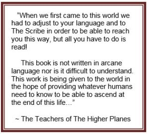 """""""When we first came to this world we had to adjust to your language and to The Scribe in order to be able to reach you this way, but all you have to do is read! This book is not written in arcane language nor is it difficult to understand. This work is being given to the world in the hope of providing whatever humans need to know to be able to ascend at the end of this life…"""" ~ The Teachers of The Higher Planes"""