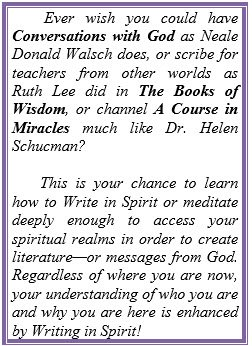 Ever wish you could have Conversations with God as Neale Donald Walsch does, or scribe for teachers from other worlds as Ruth Lee did in The Books of Wisdom, or channel A Course in Miracles much like Dr. Helen Schucman? This is your chance to learn how to Write in Spirit or meditate deeply enough to access your spiritual realms in order to create literature—or messages from God. Regardless of where you are now, your understanding of who you are and why you are here is enhanced by Writing in Spirit!