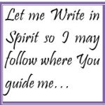 Let me Write in Spirit so I may follow where You guide me…