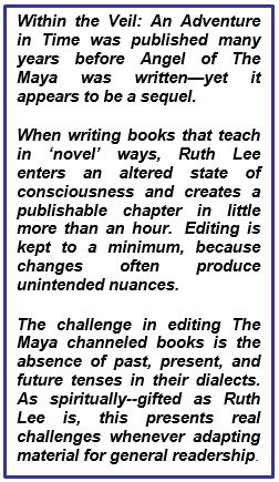 Within the Veil: An Adventure in Time was published many years before Angel of The Maya was written—yet it appears to be a sequel. When writing books that teach in 'novel' ways, Ruth Lee enters an altered state of consciousness and creates a publishable chapter in little more than an hour. Editing is kept to a minimum, because changes often produce unintended nuances. The challenge in editing The Maya channeled books is the absence of past, present, and future tenses in their dialects. As spiritually--gifted as Ruth Lee is, this presents real challenges whenever adapting material for general readership