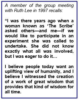 "A member of the group meeting with Ruth Lee in 1997 recalls: ""I was there years ago when a woman known as 'The Scribe' asked others—and me—if we would like to participate in an experiment she was called to undertake. She did not know exactly what all was involved, but I was eager to do it… I believe people today want an uplifting view of humanity, and I believe I witnessed the creation of a work of great wisdom that provides that kind of wisdom for all time."