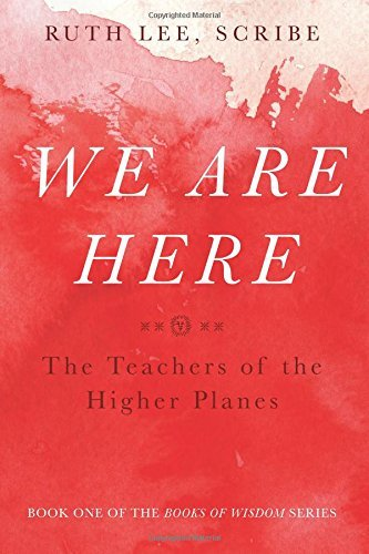 The Books of Wisdom, Volume 1: We Are Here The Teachers of the Higher Planes, Ruth Lee Scribe
